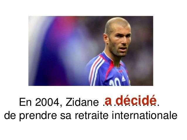 En 2004, Zidane ……………. de prendre sa retraite internationale a décidé