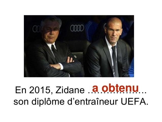 En 2015, Zidane ………………. son diplôme d'entraîneur UEFA. a obtenu