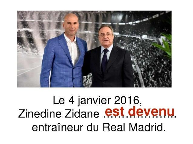 Le 4 janvier 2016, Zinedine Zidane ……………….. entraîneur du Real Madrid. est devenu