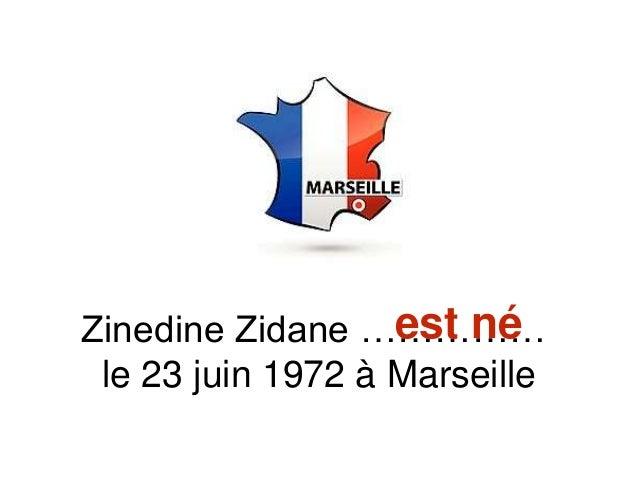 Zinedine Zidane …………… le 23 juin 1972 à Marseille est né