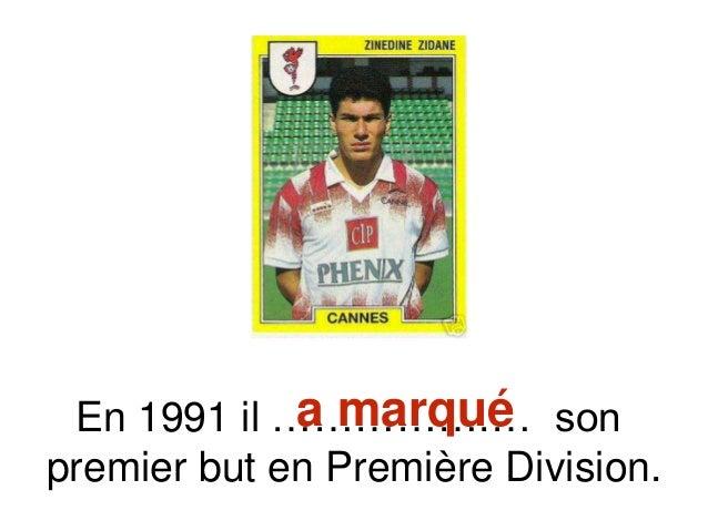 En 1991 il …………….… son premier but en Première Division. a marqué