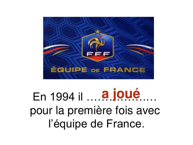 En 1994 il …………….… pour la première fois avec l'équipe de France. a joué