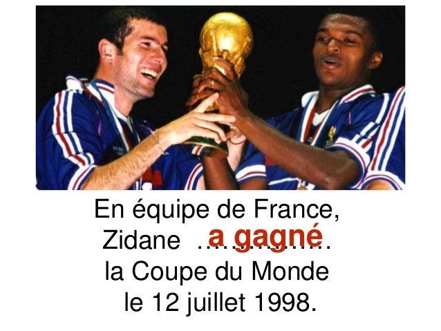 En équipe de France, Zidane ……………. la Coupe du Monde le 12 juillet 1998. a gagné