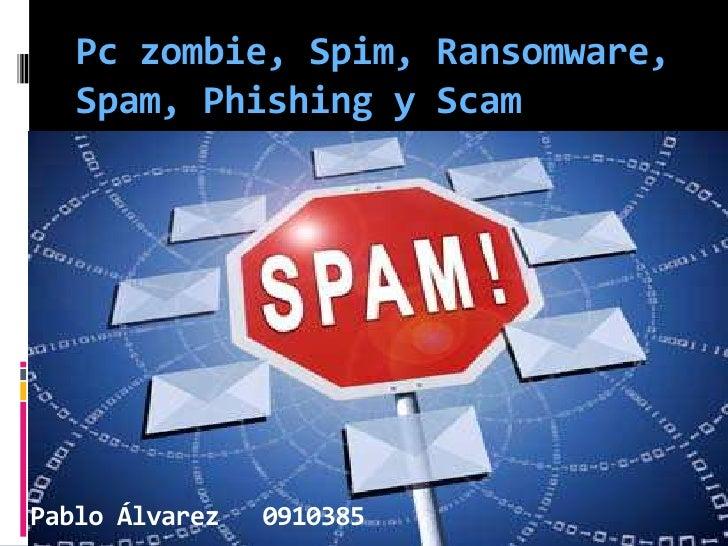 Pczombie, Spim, Ransomware, Spam, Phishing y Scam<br />Pablo Álvarez   0910385<br />