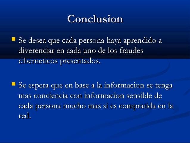 Conclusion   Se desea que cada persona haya aprendido a    diverenciar en cada uno de los fraudes    ciberneticos present...