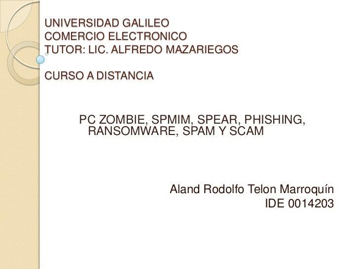 UNIVERSIDAD GALILEOCOMERCIO ELECTRONICOTUTOR: LIC. ALFREDO MAZARIEGOSCURSO A DISTANCIA     PC ZOMBIE, SPMIM, SPEAR, PHISHI...