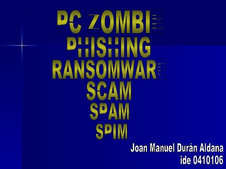 PC ZOMBIE RANSOMWARE SCAM PHISHING SPAM SPIM Joan Manuel Durán Aldana ide 0410106