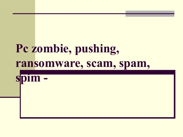 Pc zombie, pushing, ransomware, scam, spam, spim -