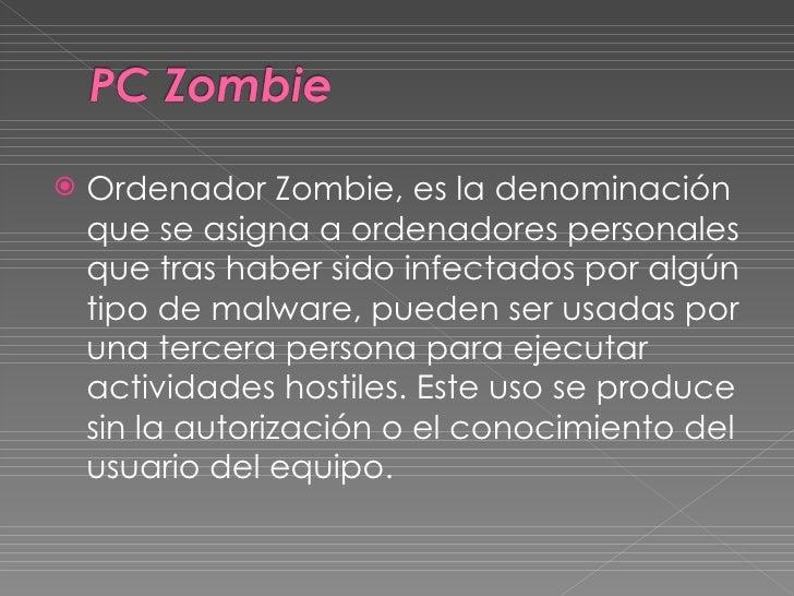 <ul><li>Ordenador Zombie, es la denominación que se asigna a ordenadores personales que tras haber sido infectados por alg...