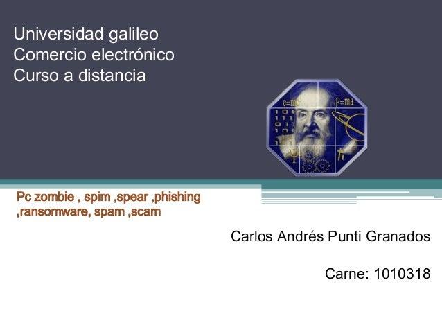 Universidad galileo Comercio electrónico Curso a distancia  Pc zombie , spim ,spear ,phishing ,ransomware, spam ,scam  Car...