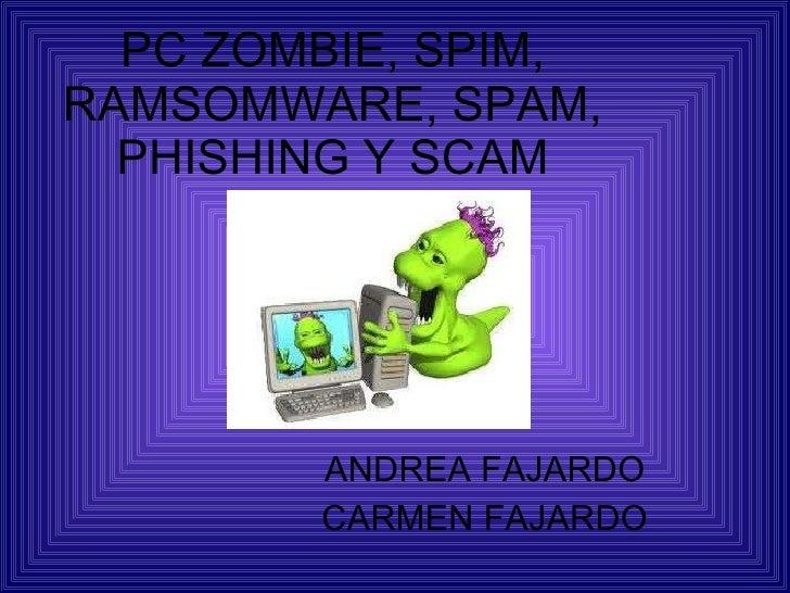 PC ZOMBIE, SPIM, RAMSOMWARE, SPAM, PHISHING Y SCAM ANDREA FAJARDO CARMEN FAJARDO