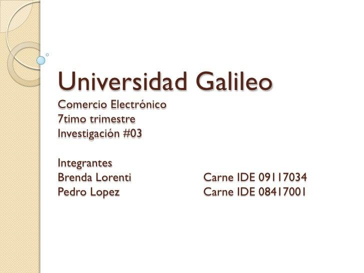 Universidad Galileo Comercio Electrónico 7timo trimestre Investigación #03  Integrantes Brenda Lorenti         Carne IDE 0...
