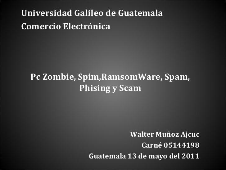 Universidad Galileo de Guatemala  Comercio Electrónica Pc Zombie, Spim,RamsomWare, Spam, Phising y Scam Walter Muñoz Ajcuc...