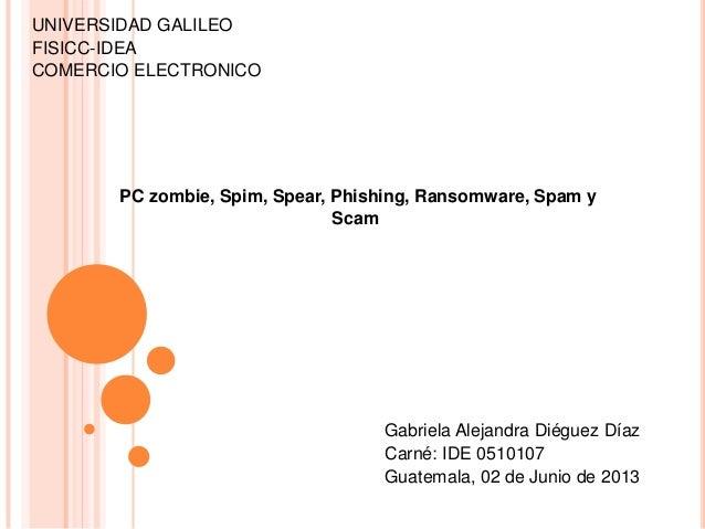 UNIVERSIDAD GALILEOFISICC-IDEACOMERCIO ELECTRONICOPC zombie, Spim, Spear, Phishing, Ransomware, Spam yScamGabriela Alejand...