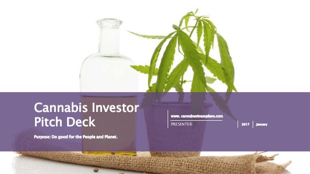 PAGE1 www. cannabusinessplans.com PRESENTER: 2017 January Purpose: Do good for the People and Planet. Cannabis Investor Pi...