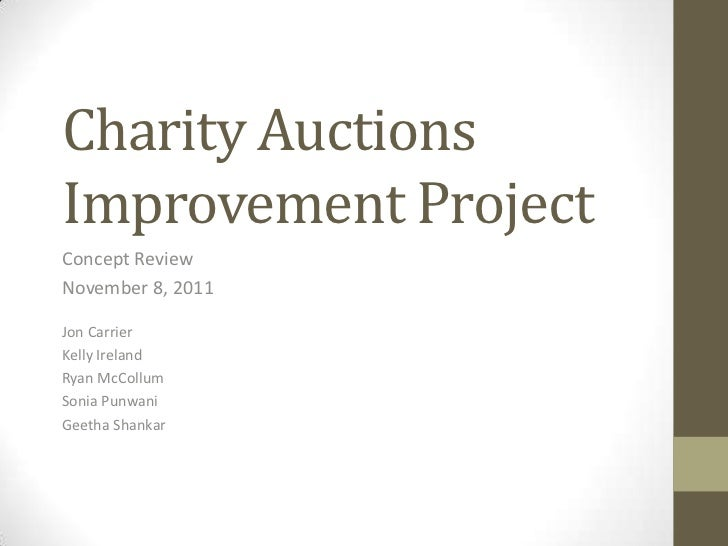 Charity AuctionsImprovement ProjectConcept ReviewNovember 8, 2011Jon CarrierKelly IrelandRyan McCollumSonia PunwaniGeetha ...