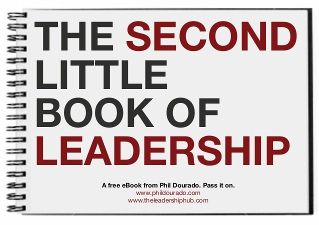 THE SECONDLITTLEBOOK OFLEADERSHIP  A free eBook from Phil Dourado. Pass it on.             www.phildourado.com           w...