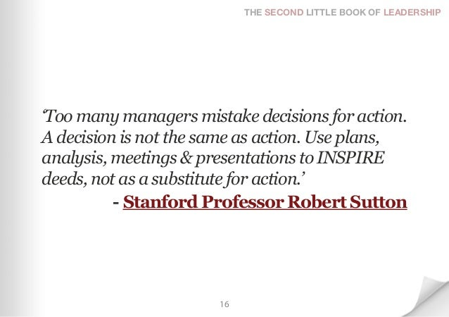 THE SECOND LITTLE BOOK OF LEADERSHIP'Too many managers mistake decisions for action.A decision is not the same as action. ...