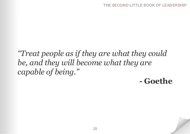 """THE SECOND LITTLE BOOK OF LEADERSHIP""""Treat people as if they are what they couldbe, and they will become what they arecapa..."""