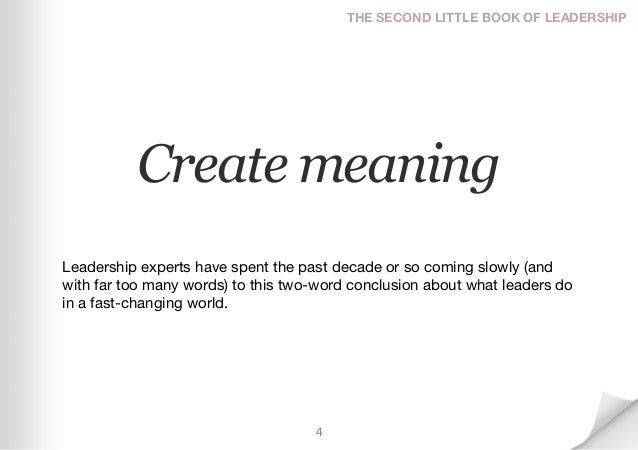 THE SECOND LITTLE BOOK OF LEADERSHIP          Create meaningLeadership experts have spent the past decade or so coming slo...