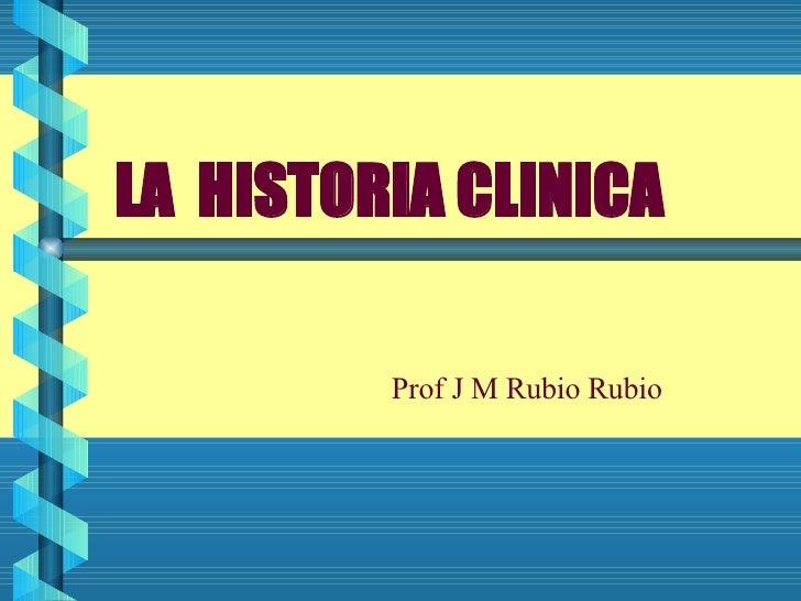 LA  HISTORIA CLINICA Prof J M Rubio Rubio
