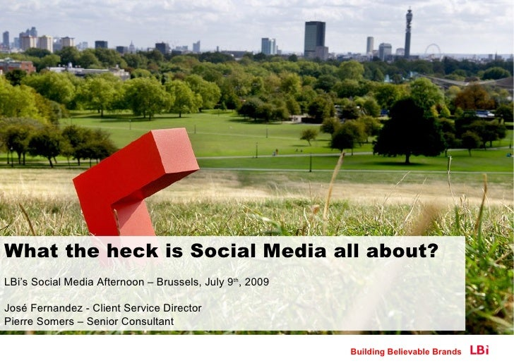 What the heck is Social Media all about? LBi's Social Media Afternoon – Brussels, July 9th, 2009  José Fernandez - Client ...