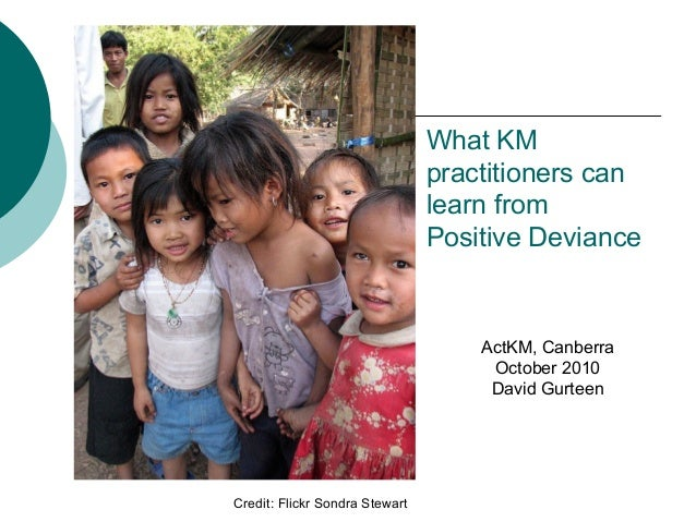What KM practitioners can learn from Positive Deviance Credit: Flickr Sondra Stewart ActKM, Canberra October 2010 David Gu...