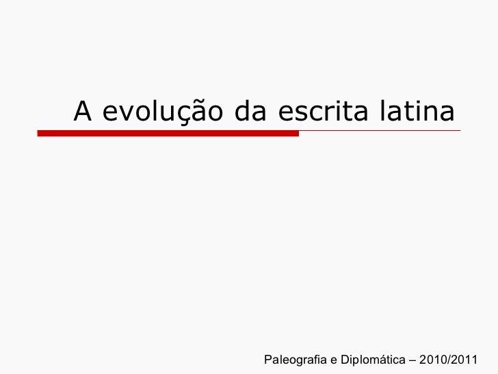A evolução da escrita latina Paleografia e Diplomática – 2010/2011