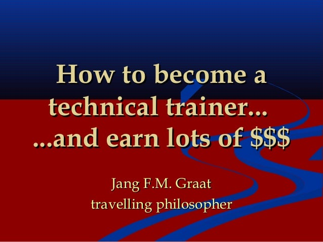How to become a  technical trainer......and earn lots of $$$        Jang F.M. Graat     travelling philosopher