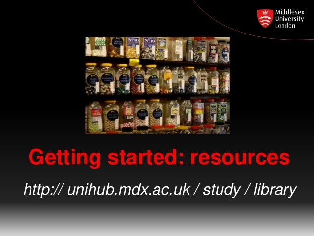 Getting started: resources http:// unihub.mdx.ac.uk / study / library