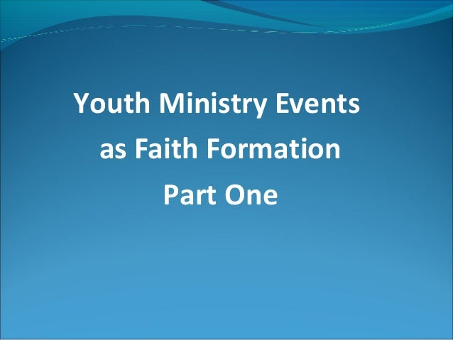 Youth Ministry Events  as Faith Formation       Part One