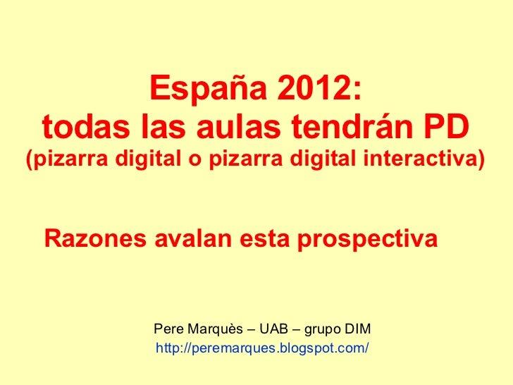 España 2012: todas las aulas tendrán PD (pizarra digital o pizarra digital interactiva) Pere Marquès – UAB – grupo DIM htt...