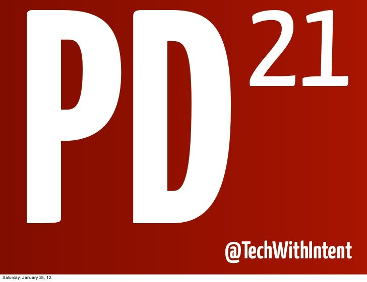 PDSaturday, January 28, 12                             21                           @TechWithIntent
