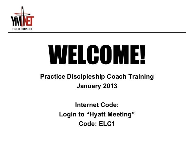 "WELCOME!Practice Discipleship Coach Training            January 2013          Internet Code:     Login to ""Hyatt Meeting"" ..."