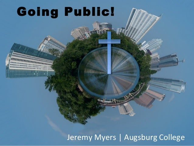 Going Public!      Jeremy Myers | Augsburg College