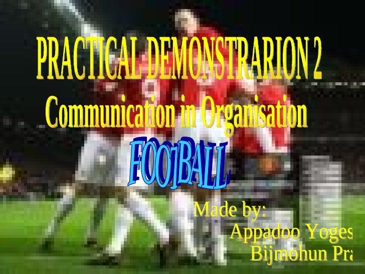 PRACTICAL DEMONSTRARION 2 Communication in Organisation FOOTBALL Made by: Appadoo Yogeshwar Bijmohun Pravin