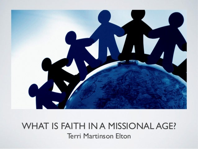 WHAT IS FAITH IN A MISSIONAL AGE?         Terri Martinson Elton