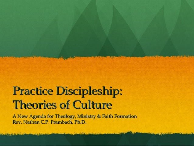 Practice Discipleship:Theories of CultureA New Agenda for Theology, Ministry & Faith FormationRev. Nathan C.P. Frambach, P...