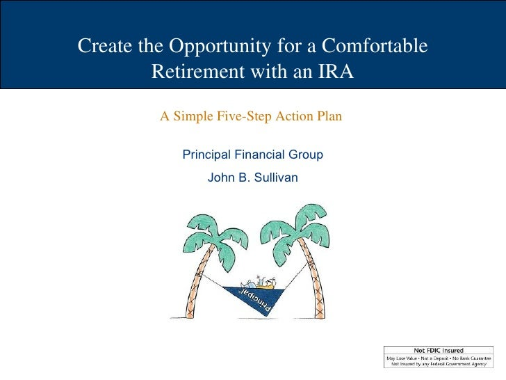 Create the Opportunity for a Comfortable Retirement with an IRA Principal Financial Group John B. Sullivan A Simple Five-S...