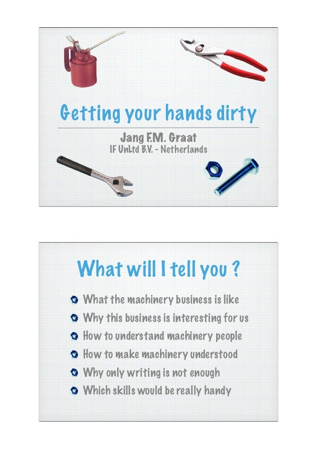 Getting your hands dirty          Jang F.M. Graat        IF UnLtd B.V. - Netherlands  What will I tell you ?  What the mac...