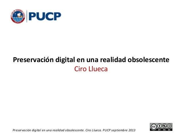 1Preservación digital en una realidad obsolescente. Ciro Llueca. PUCP septiembre 2013 Preservación digital en una realidad...