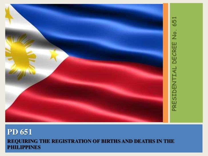PRESIDENTIAL DECREE No. 651PD 651REQUIRING THE REGISTRATION OF BIRTHS AND DEATHS IN THEPHILIPPINES