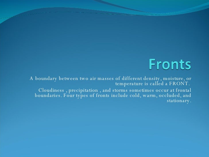 A boundary between two air masses of different density, moisture, or temperature is called a FRONT.  Cloudiness , precipit...