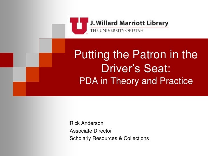 Putting the Patron in the Driver's Seat:PDA in Theory and Practice<br />Rick Anderson<br />Associate Director<br />Scholar...