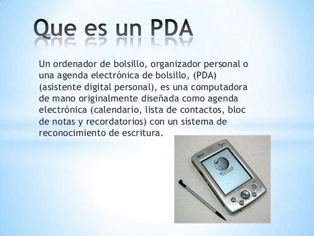 Un ordenador de bolsillo, organizador personal ouna agenda electrónica de bolsillo, (PDA)(asistente digital personal), es ...
