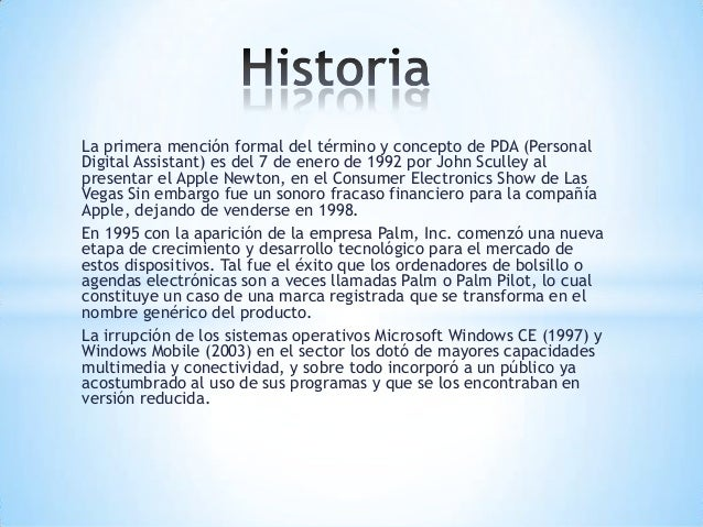 La primera mención formal del término y concepto de PDA (PersonalDigital Assistant) es del 7 de enero de 1992 por John Scu...