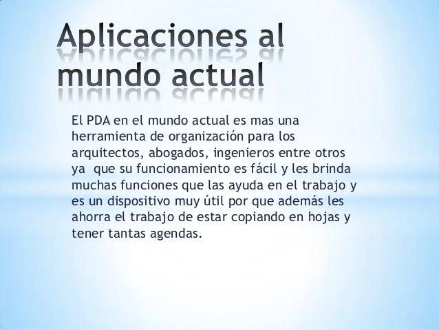 El PDA en el mundo actual es mas unaherramienta de organización para losarquitectos, abogados, ingenieros entre otrosya qu...