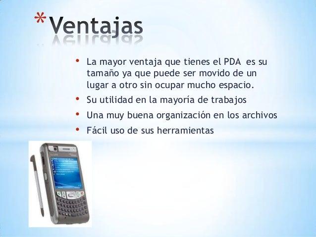 • La mayor ventaja que tienes el PDA es sutamaño ya que puede ser movido de unlugar a otro sin ocupar mucho espacio.• Su u...