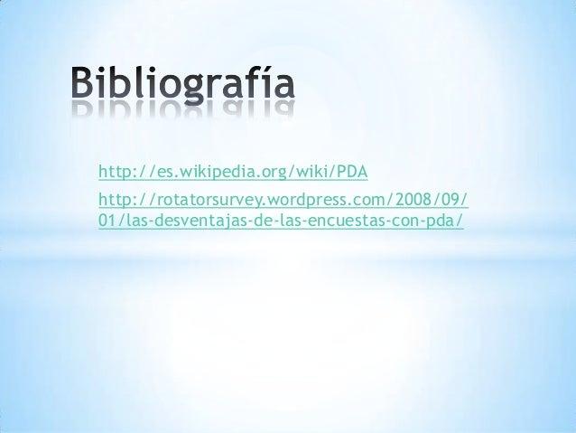 http://es.wikipedia.org/wiki/PDAhttp://rotatorsurvey.wordpress.com/2008/09/01/las-desventajas-de-las-encuestas-con-pda/