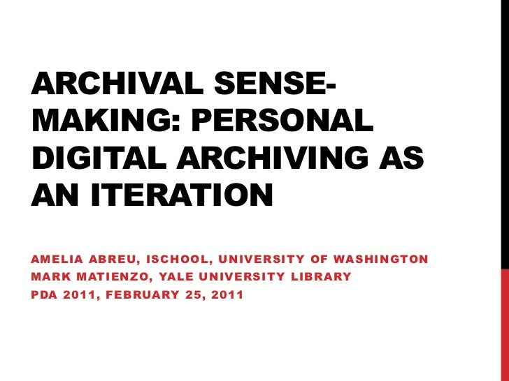 Archival Sense-making: Personal digital archiving as an iteration <br />Amelia Abreu, iSchool, University of Washington<br...